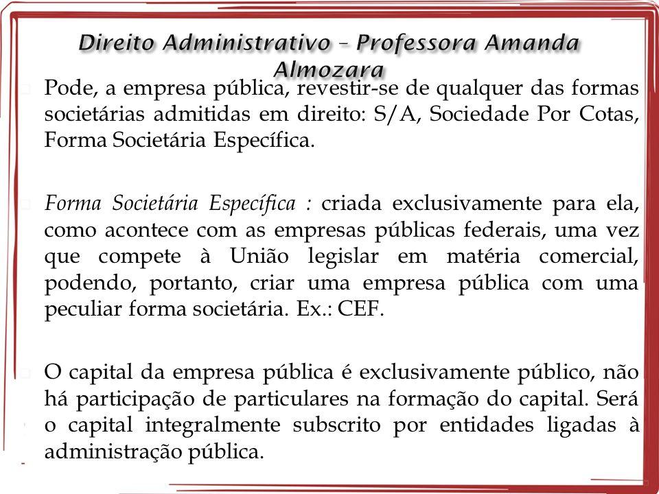 Pode, a empresa pública, revestir-se de qualquer das formas societárias admitidas em direito: S/A, Sociedade Por Cotas, Forma Societária Específica.