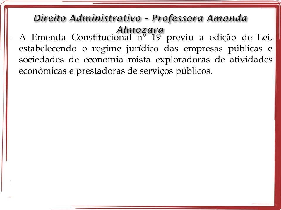 A Emenda Constitucional n 19 previu a edição de Lei, estabelecendo o regime jurídico das empresas públicas e sociedades de economia mista exploradoras de atividades econômicas e prestadoras de serviços públicos.