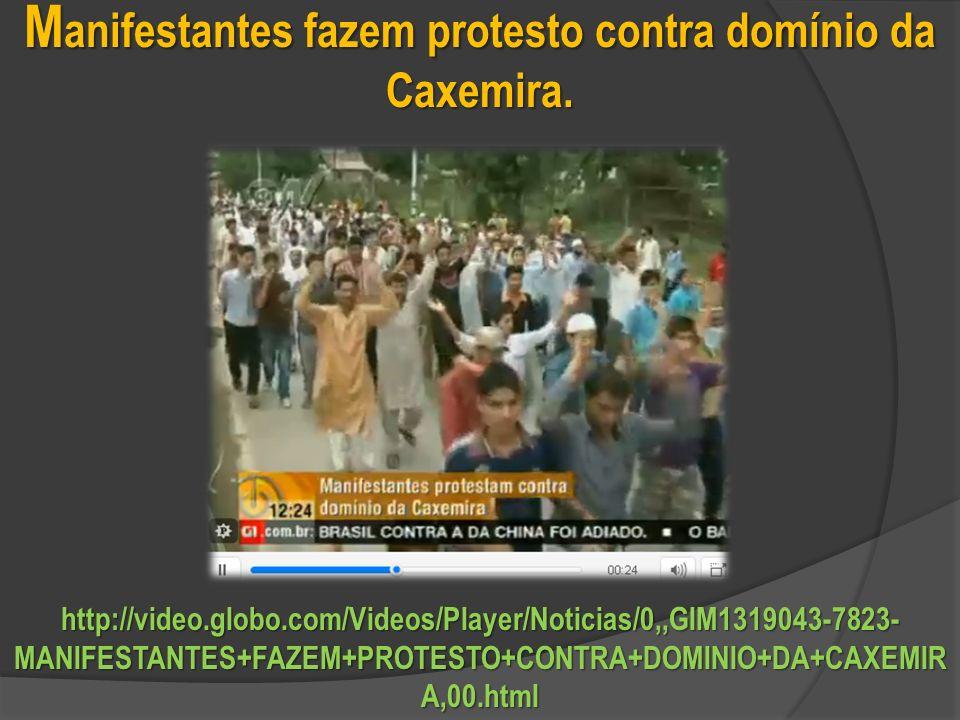 http://video.globo.com/Videos/Player/Noticias/0,,GIM1319043-7823- MANIFESTANTES+FAZEM+PROTESTO+CONTRA+DOMINIO+DA+CAXEMIR A,00.html M anifestantes fazem protesto contra domínio da Caxemira.