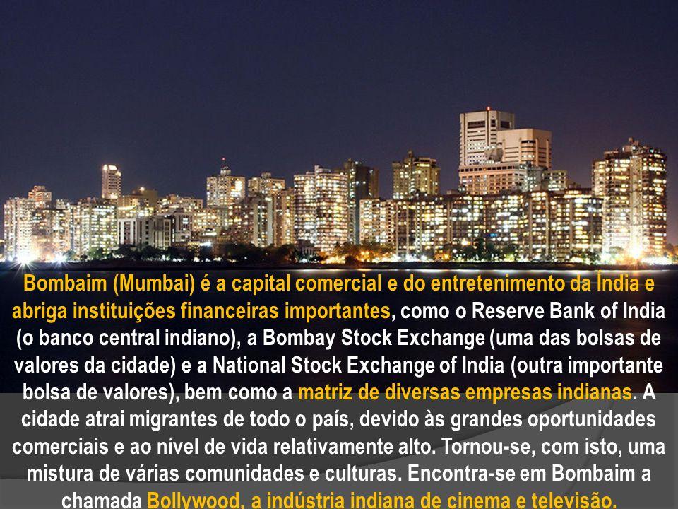 Bombaim (Mumbai) é a capital comercial e do entretenimento da Índia e abriga instituições financeiras importantes, como o Reserve Bank of India (o banco central indiano), a Bombay Stock Exchange (uma das bolsas de valores da cidade) e a National Stock Exchange of India (outra importante bolsa de valores), bem como a matriz de diversas empresas indianas.