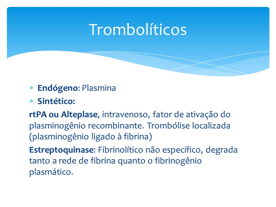 Endógeno: Plasmina Sintético: rtPA ou Alteplase, intravenoso, fator de ativação do plasminogênio recombinante. Trombólise localizada (plasminogênio li