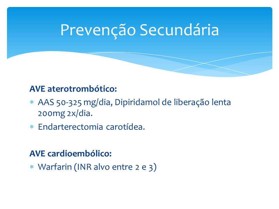 AVE aterotrombótico: AAS 50-325 mg/dia, Dipiridamol de liberação lenta 200mg 2x/dia. Endarterectomia carotídea. AVE cardioembólico: Warfarin (INR alvo