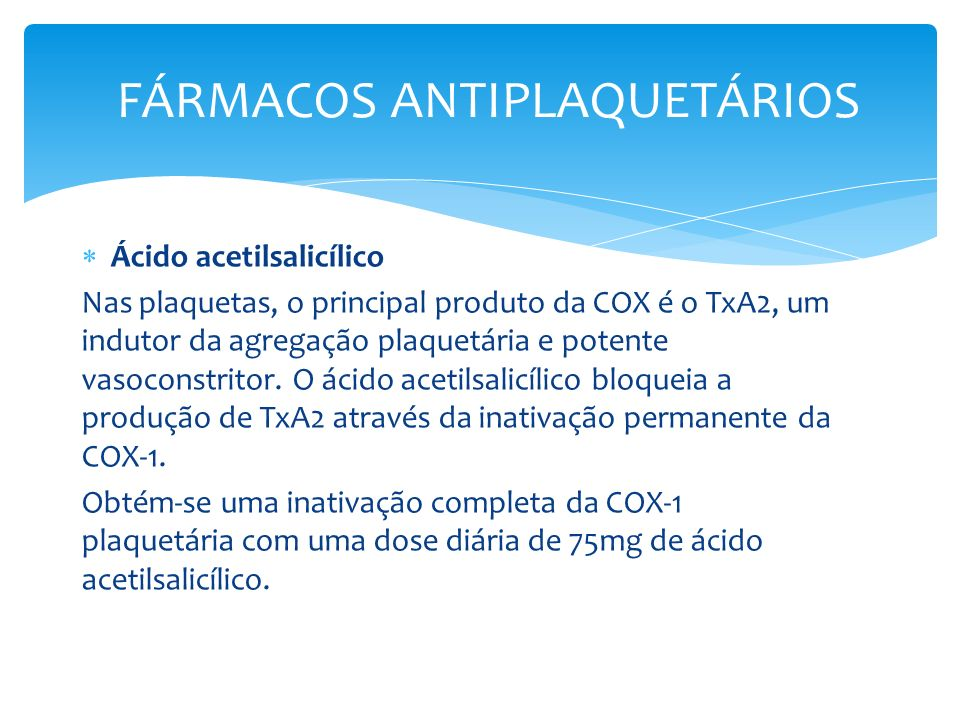 Ácido acetilsalicílico Nas plaquetas, o principal produto da COX é o TxA2, um indutor da agregação plaquetária e potente vasoconstritor. O ácido aceti