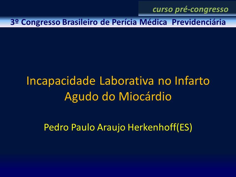 Incapacidade Laborativa no Infarto Agudo do Miocárdio Pedro Paulo Araujo Herkenhoff(ES) 3º Congresso Brasileiro de Perícia Médica Previdenciária curso