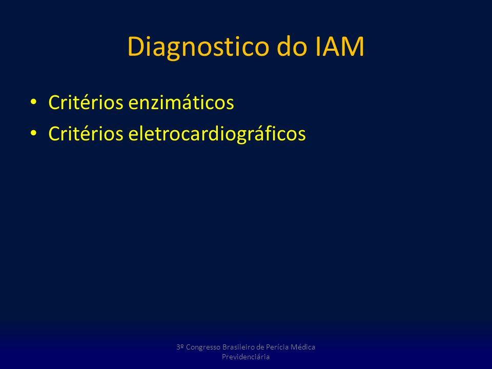 Diagnostico do IAM Critérios enzimáticos Critérios eletrocardiográficos 3º Congresso Brasileiro de Perícia Médica Previdenciária