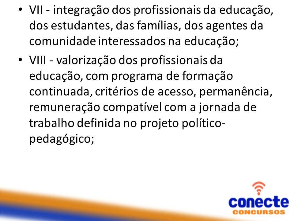 VII - integração dos profissionais da educação, dos estudantes, das famílias, dos agentes da comunidade interessados na educação; VIII - valorização d