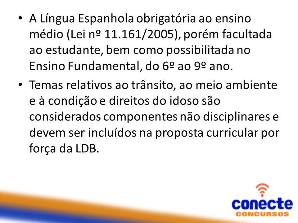 A Língua Espanhola obrigatória ao ensino médio (Lei nº 11.161/2005), porém facultada ao estudante, bem como possibilitada no Ensino Fundamental, do 6º