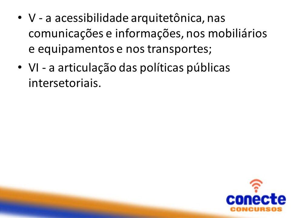 V - a acessibilidade arquitetônica, nas comunicações e informações, nos mobiliários e equipamentos e nos transportes; VI - a articulação das políticas