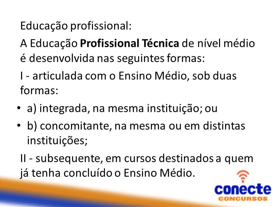 Educação profissional: A Educação Profissional Técnica de nível médio é desenvolvida nas seguintes formas: I - articulada com o Ensino Médio, sob duas