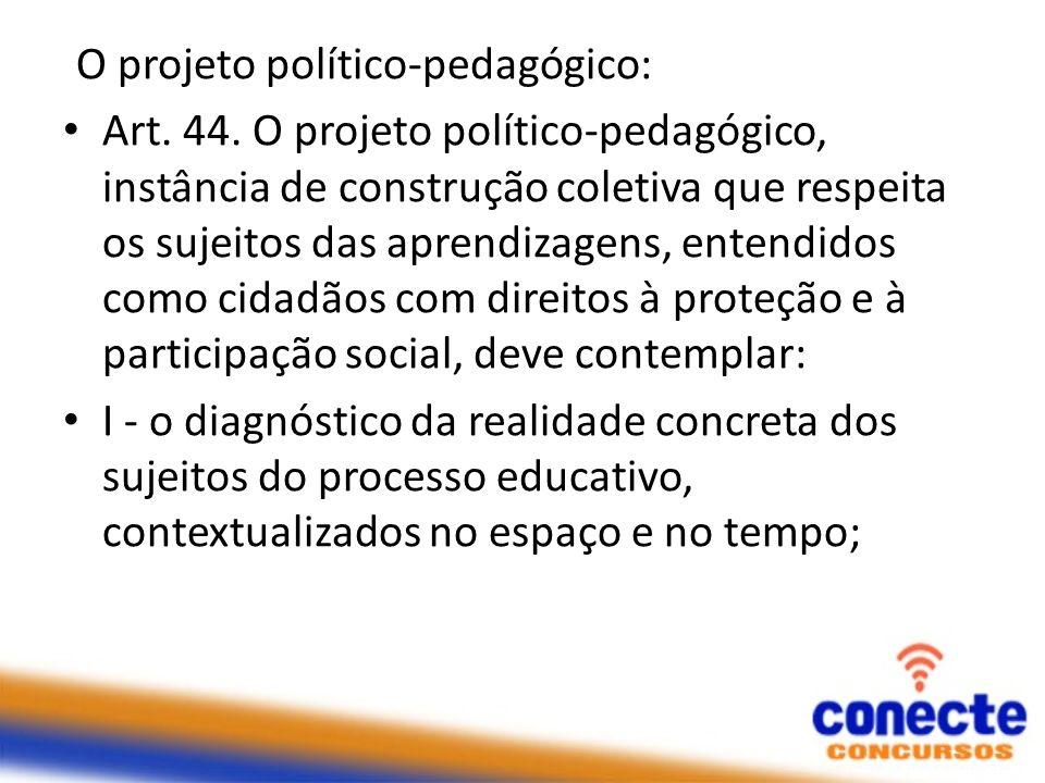 O projeto político-pedagógico: Art. 44. O projeto político-pedagógico, instância de construção coletiva que respeita os sujeitos das aprendizagens, en