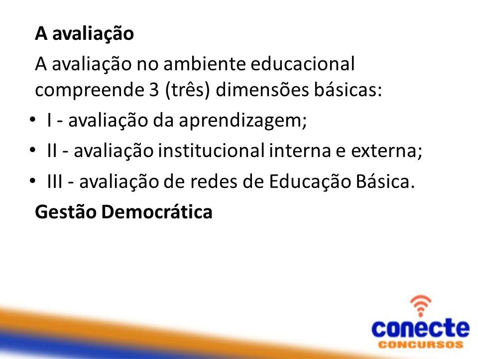 A avaliação A avaliação no ambiente educacional compreende 3 (três) dimensões básicas: I - avaliação da aprendizagem; II - avaliação institucional int
