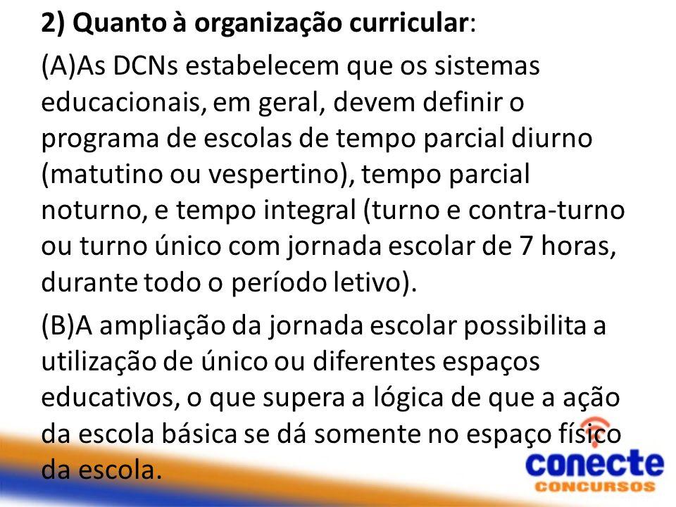 2) Quanto à organização curricular: (A)As DCNs estabelecem que os sistemas educacionais, em geral, devem definir o programa de escolas de tempo parcia