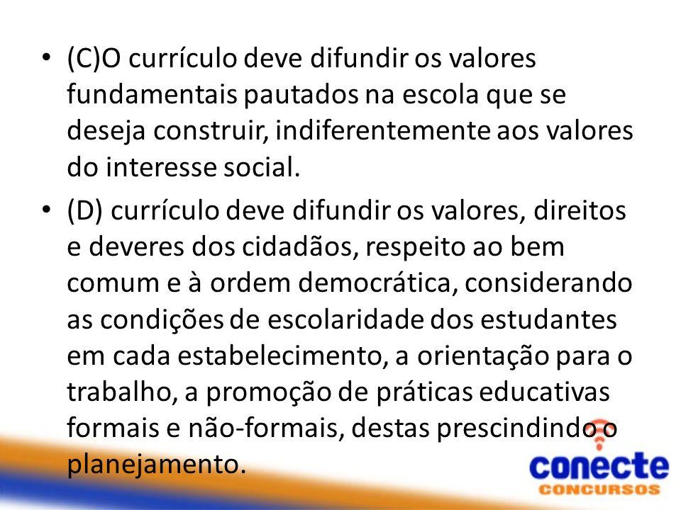 (C)O currículo deve difundir os valores fundamentais pautados na escola que se deseja construir, indiferentemente aos valores do interesse social. (D)
