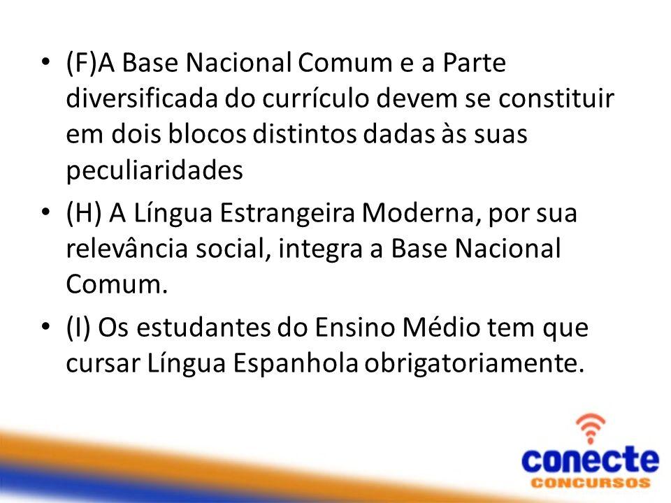 (F)A Base Nacional Comum e a Parte diversificada do currículo devem se constituir em dois blocos distintos dadas às suas peculiaridades (H) A Língua E