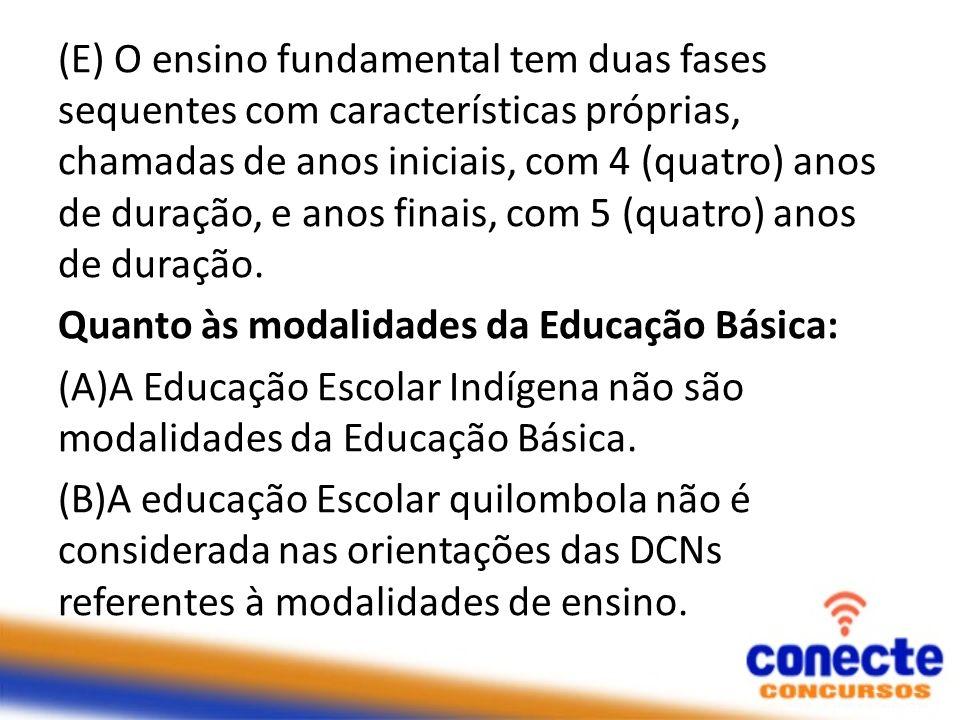 (E) O ensino fundamental tem duas fases sequentes com características próprias, chamadas de anos iniciais, com 4 (quatro) anos de duração, e anos fina
