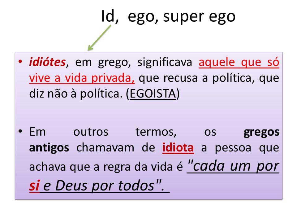 Id, ego, super ego idiótes, em grego, significava aquele que só vive a vida privada, que recusa a política, que diz não à política. (EGOISTA) Em outro