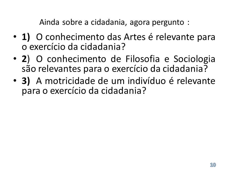 Ainda sobre a cidadania, agora pergunto : 1)O conhecimento das Artes é relevante para o exercício da cidadania? 2)O conhecimento de Filosofia e Sociol