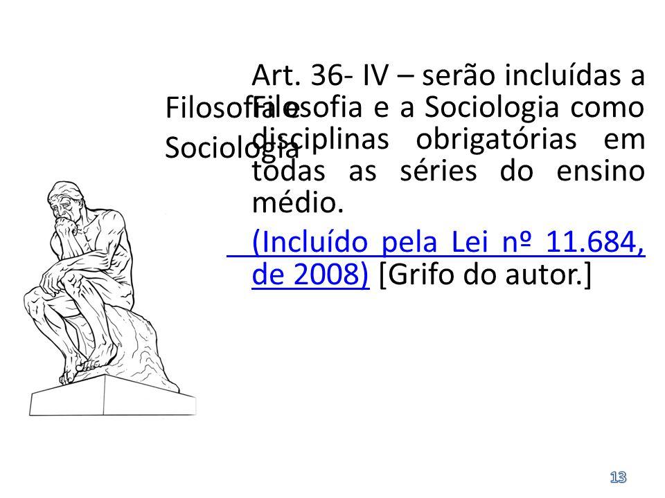 Filosofia e Sociologia Art. 36- IV – serão incluídas a Filosofia e a Sociologia como disciplinas obrigatórias em todas as séries do ensino médio. (Inc