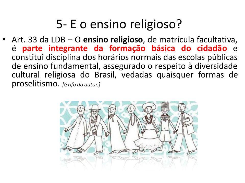 5- E o ensino religioso? Art. 33 da LDB – O ensino religioso, de matrícula facultativa, é parte integrante da formação básica do cidadão e constitui d