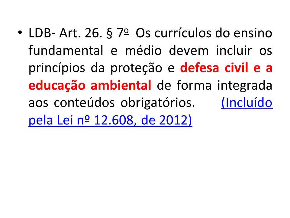 LDB- Art. 26. § 7 o Os currículos do ensino fundamental e médio devem incluir os princípios da proteção e defesa civil e a educação ambiental de forma