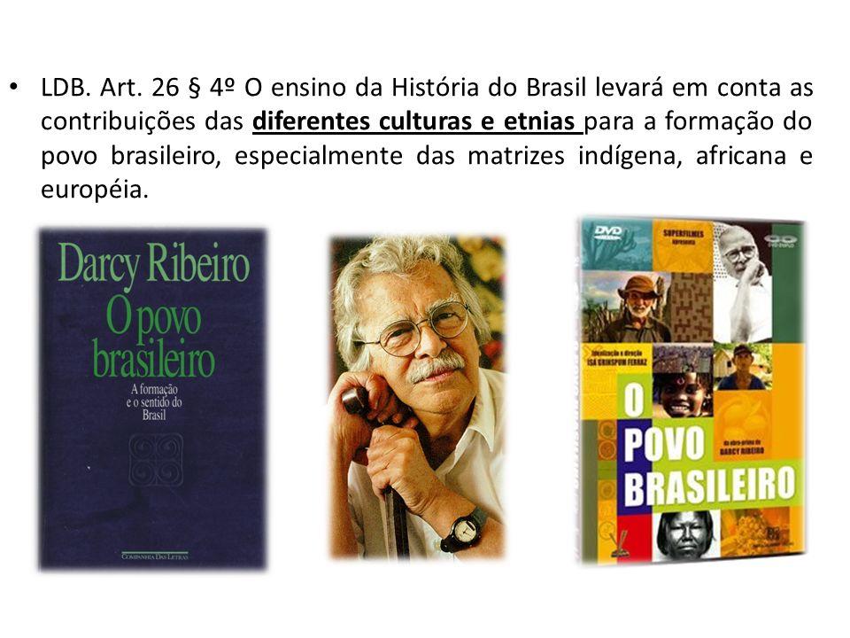 LDB. Art. 26 § 4º O ensino da História do Brasil levará em conta as contribuições das diferentes culturas e etnias para a formação do povo brasileiro,