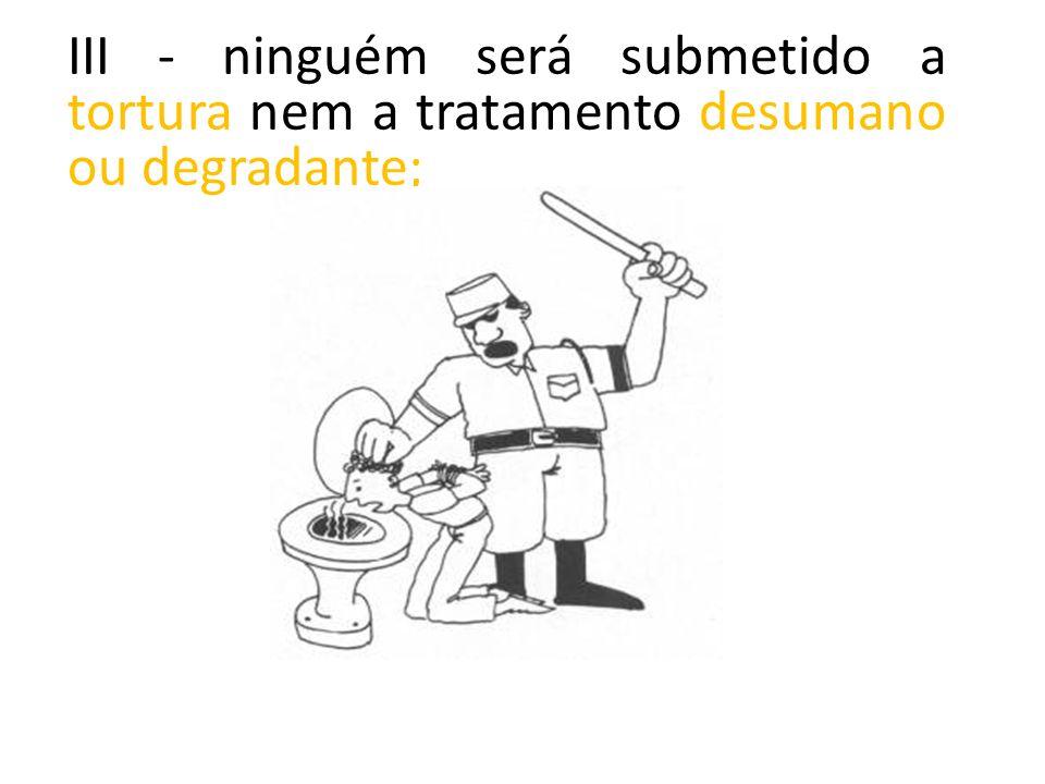 III - ninguém será submetido a tortura nem a tratamento desumano ou degradante;