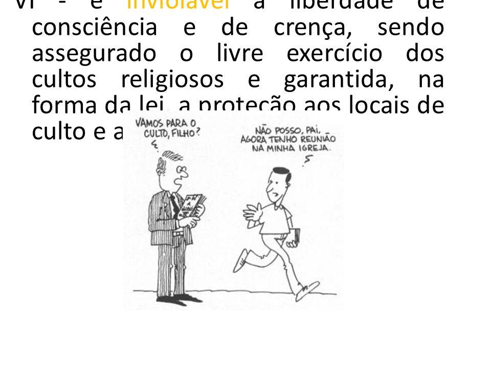 VI - é inviolável a liberdade de consciência e de crença, sendo assegurado o livre exercício dos cultos religiosos e garantida, na forma da lei, a pro