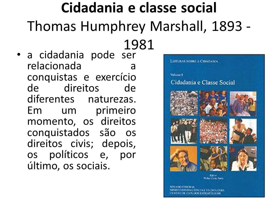 Cidadania e classe social Thomas Humphrey Marshall, 1893 - 1981 a cidadania pode ser relacionada a conquistas e exercício de direitos de diferentes na
