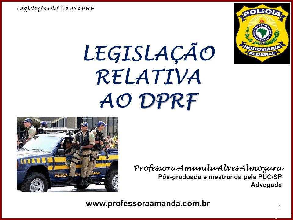 Legislação relativa ao DPRF Professora Amanda Almozara 12 ATRIBUIÇÕES: Além das atribuições gerais delineadas pela CF/88, a PRF também possui outras atribuições específicas, dentre elas: Lei nº 9.503/97 (Código de Trânsito Brasileiro) Decreto nº 1.655, de 3 de outubro de 1995 (que define a competência da Polícia Rodoviária Federal e dá outras providências) Regimento Interno, aprovado pela Portaria Ministerial nº 1.375, de 2 de agosto de 2007.