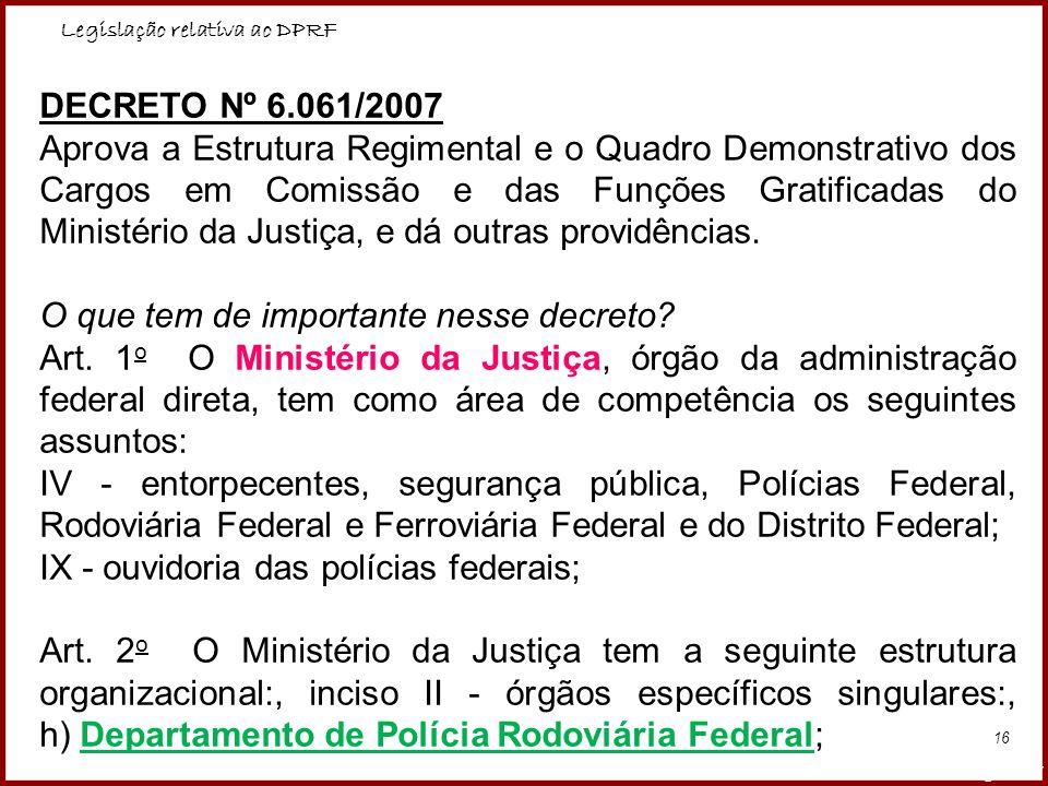 Legislação relativa ao DPRF Professora Amanda Almozara 16 DECRETO Nº 6.061/2007 Aprova a Estrutura Regimental e o Quadro Demonstrativo dos Cargos em C