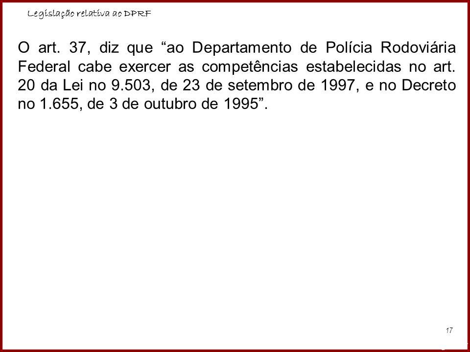 Legislação relativa ao DPRF Professora Amanda Almozara 17 O art. 37, diz que ao Departamento de Polícia Rodoviária Federal cabe exercer as competência