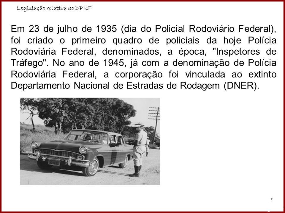 Legislação relativa ao DPRF Professora Amanda Almozara 7 Em 23 de julho de 1935 (dia do Policial Rodoviário Federal), foi criado o primeiro quadro de
