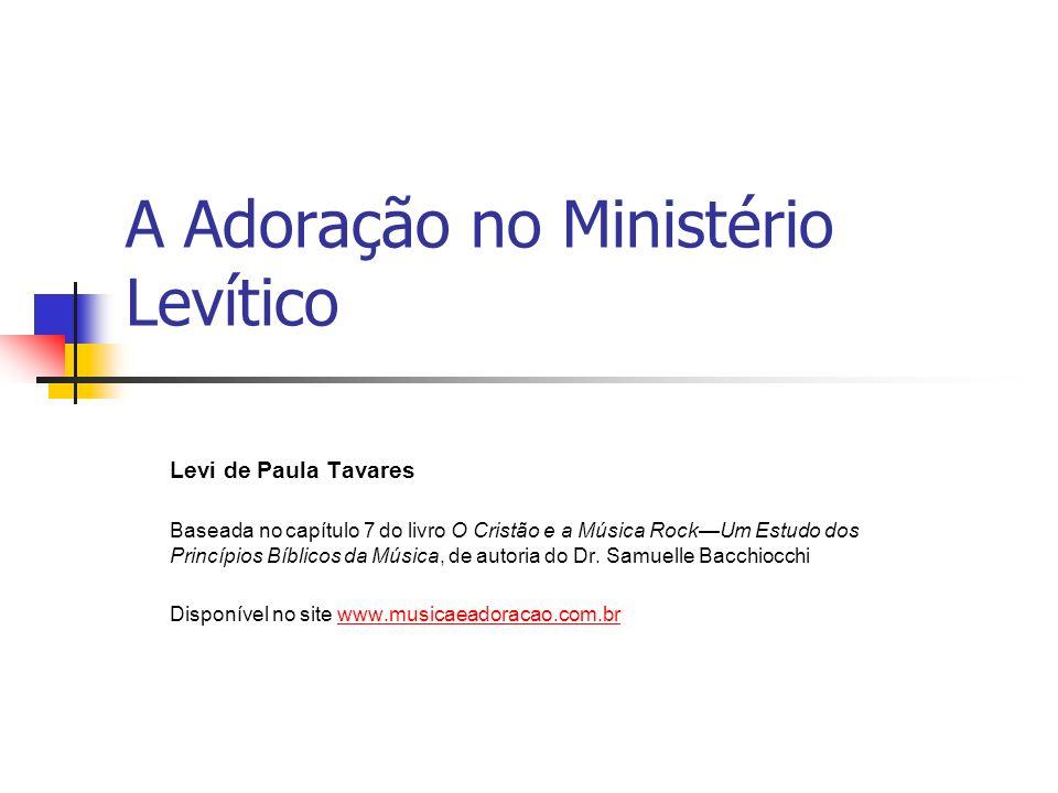 A Adoração no Ministério Levítico Levi de Paula Tavares Baseada no capítulo 7 do livro O Cristão e a Música RockUm Estudo dos Princípios Bíblicos da M