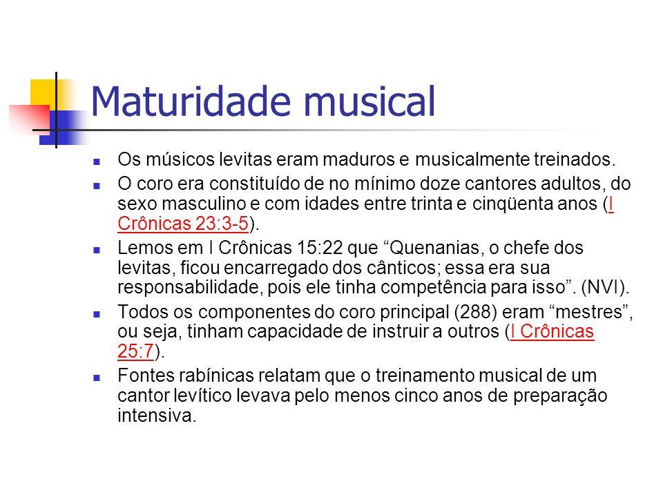 Maturidade musical Os músicos levitas eram maduros e musicalmente treinados. O coro era constituído de no mínimo doze cantores adultos, do sexo mascul