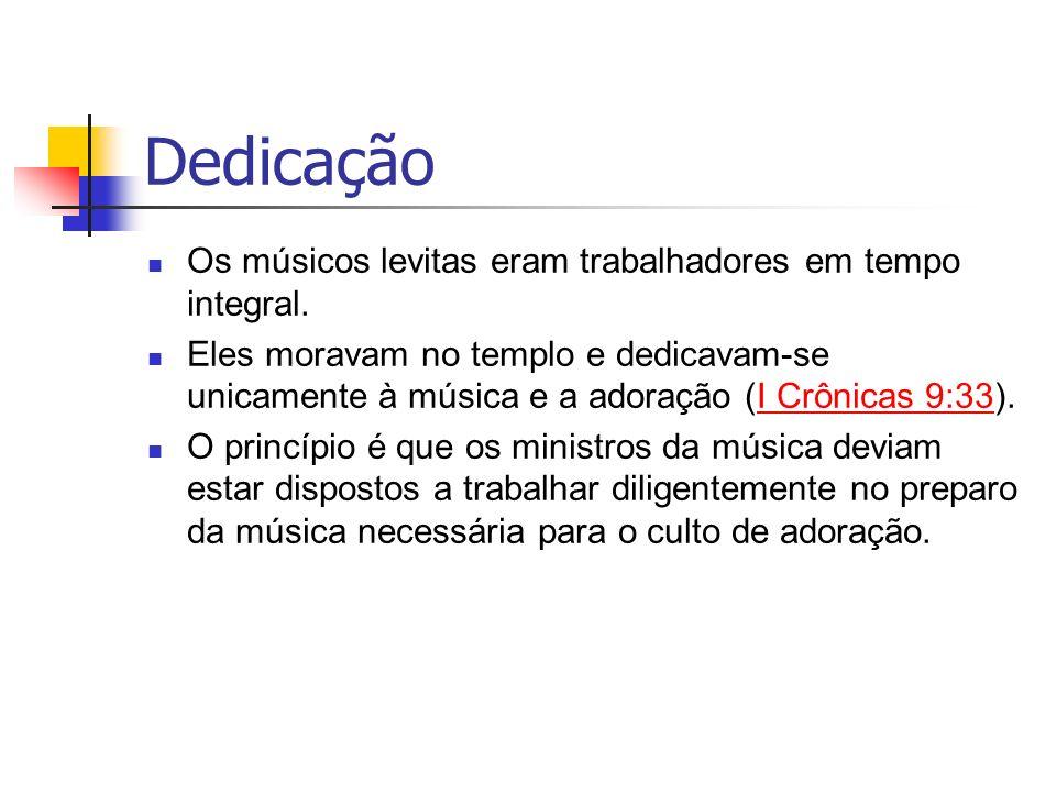 Dedicação Os músicos levitas eram trabalhadores em tempo integral. Eles moravam no templo e dedicavam-se unicamente à música e a adoração (I Crônicas