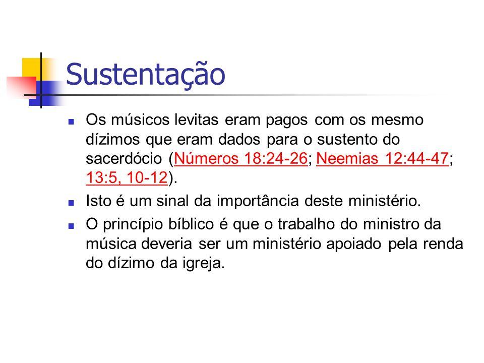 Sustentação Os músicos levitas eram pagos com os mesmo dízimos que eram dados para o sustento do sacerdócio (Números 18:24-26; Neemias 12:44-47; 13:5,