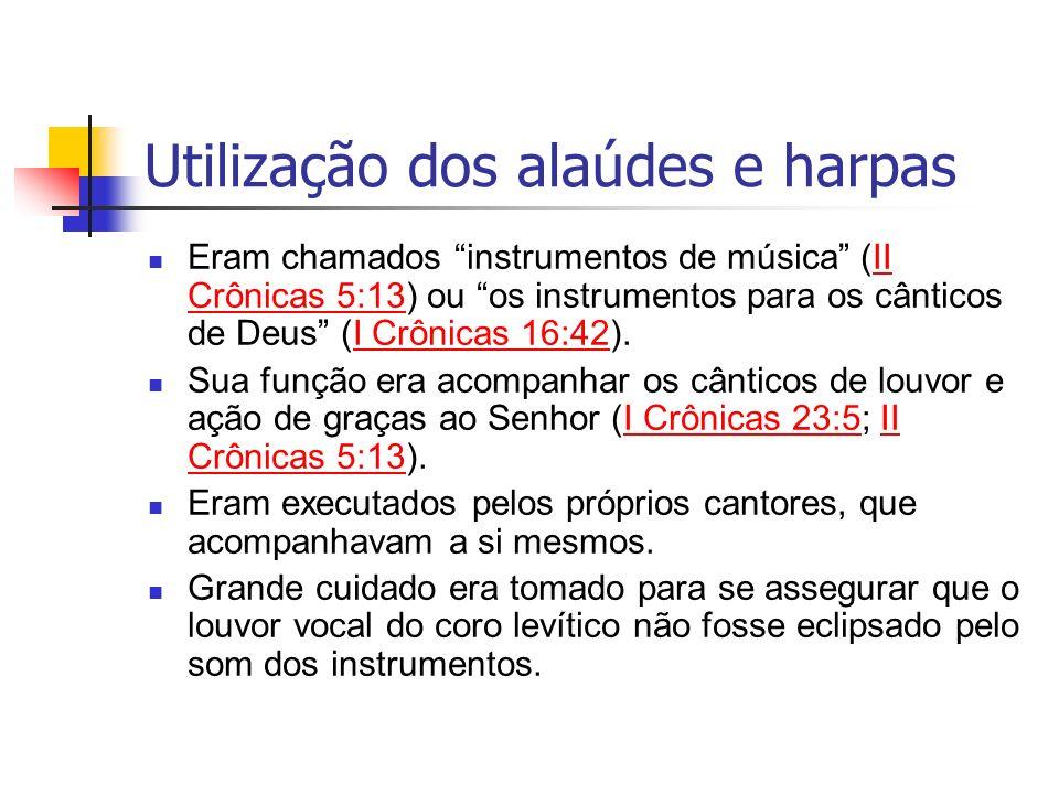 Utilização dos alaúdes e harpas Eram chamados instrumentos de música (II Crônicas 5:13) ou os instrumentos para os cânticos de Deus (I Crônicas 16:42)