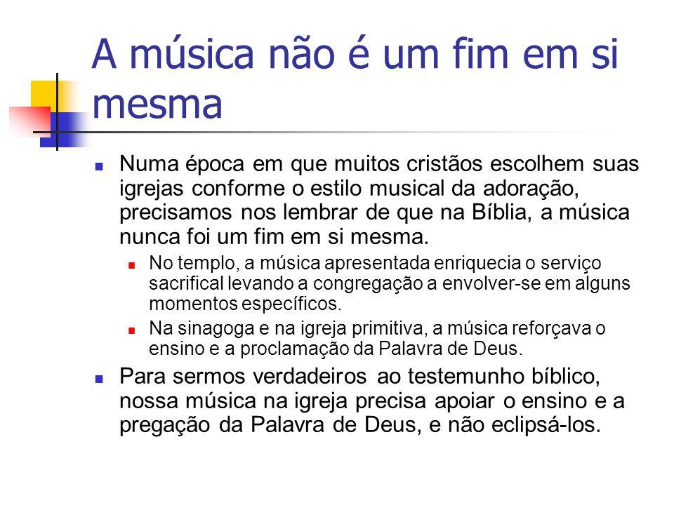 A música não é um fim em si mesma Numa época em que muitos cristãos escolhem suas igrejas conforme o estilo musical da adoração, precisamos nos lembra