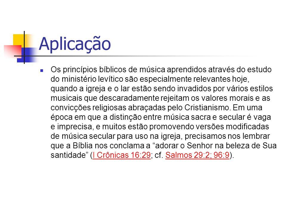 Aplicação Os princípios bíblicos de música aprendidos através do estudo do ministério levítico são especialmente relevantes hoje, quando a igreja e o