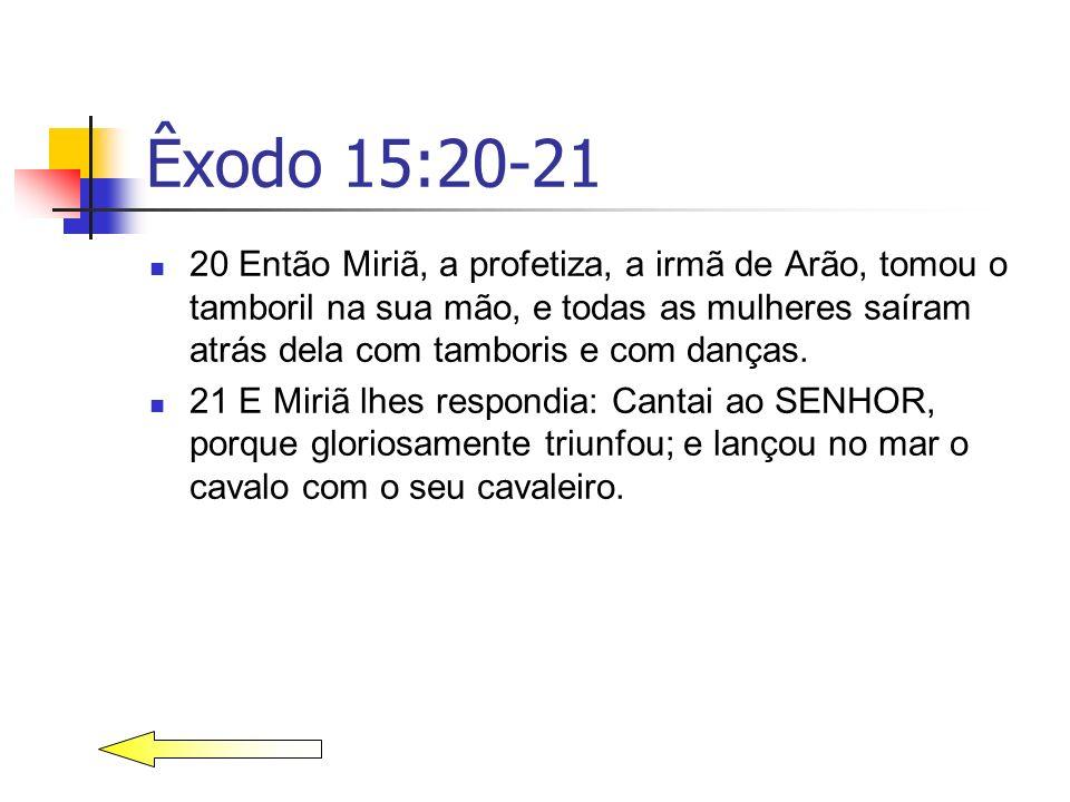 Êxodo 15:20-21 20 Então Miriã, a profetiza, a irmã de Arão, tomou o tamboril na sua mão, e todas as mulheres saíram atrás dela com tamboris e com danç