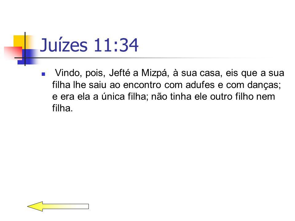 Juízes 11:34 Vindo, pois, Jefté a Mizpá, à sua casa, eis que a sua filha lhe saiu ao encontro com adufes e com danças; e era ela a única filha; não ti