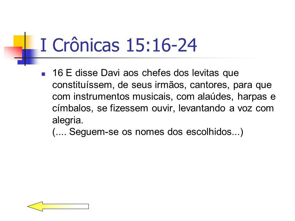 I Crônicas 15:16-24 16 E disse Davi aos chefes dos levitas que constituíssem, de seus irmãos, cantores, para que com instrumentos musicais, com alaúde