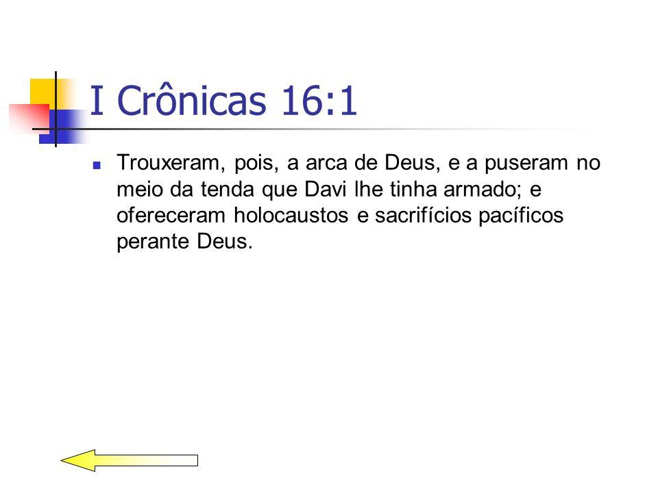 I Crônicas 16:1 Trouxeram, pois, a arca de Deus, e a puseram no meio da tenda que Davi lhe tinha armado; e ofereceram holocaustos e sacrifícios pacífi