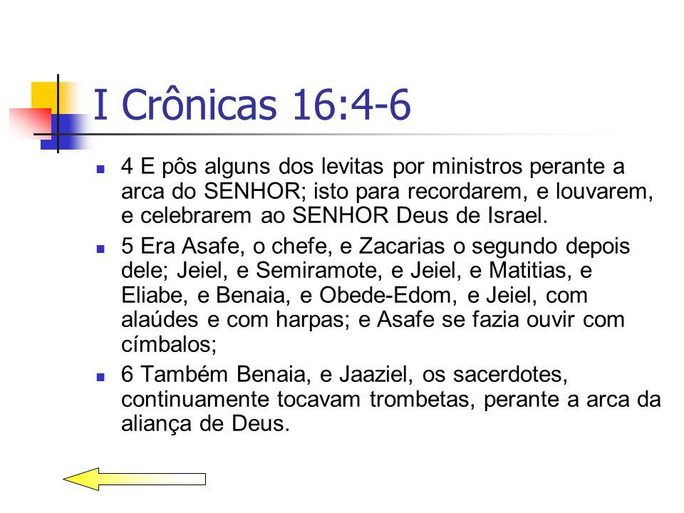 I Crônicas 16:4-6 4 E pôs alguns dos levitas por ministros perante a arca do SENHOR; isto para recordarem, e louvarem, e celebrarem ao SENHOR Deus de
