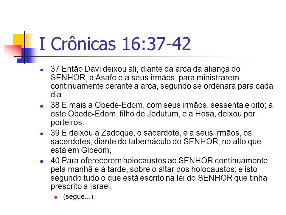 I Crônicas 16:37-42 37 Então Davi deixou ali, diante da arca da aliança do SENHOR, a Asafe e a seus irmãos, para ministrarem continuamente perante a a