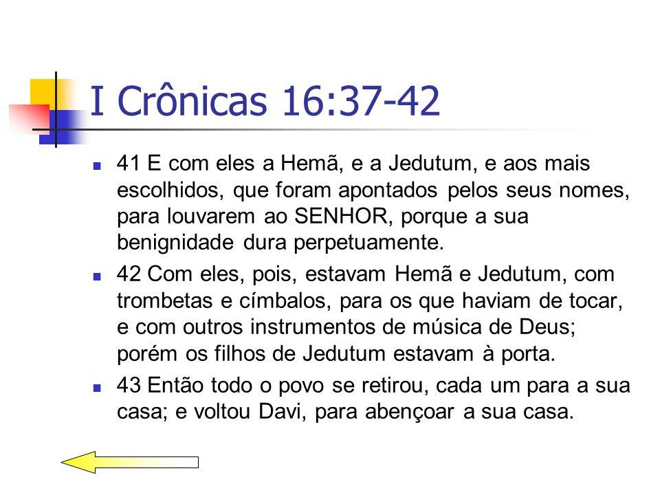 I Crônicas 16:37-42 41 E com eles a Hemã, e a Jedutum, e aos mais escolhidos, que foram apontados pelos seus nomes, para louvarem ao SENHOR, porque a