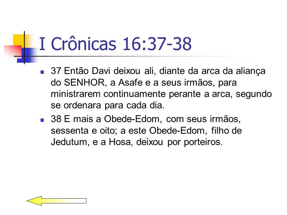 I Crônicas 16:37-38 37 Então Davi deixou ali, diante da arca da aliança do SENHOR, a Asafe e a seus irmãos, para ministrarem continuamente perante a a
