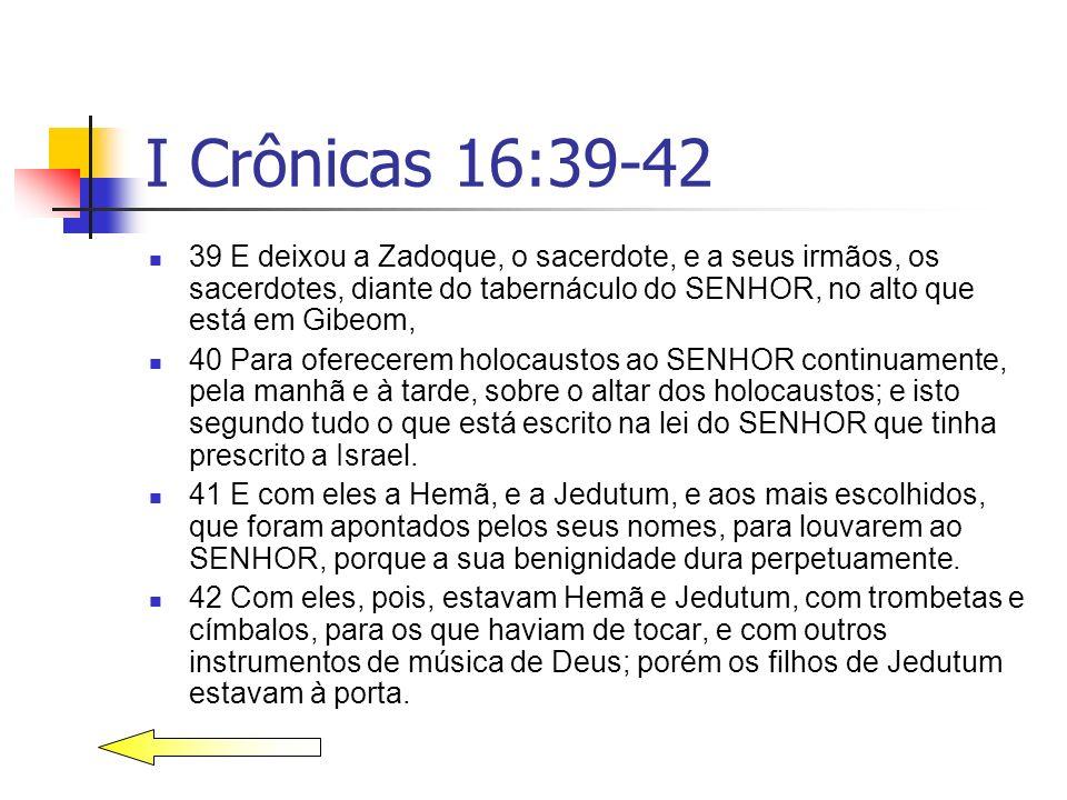 I Crônicas 16:39-42 39 E deixou a Zadoque, o sacerdote, e a seus irmãos, os sacerdotes, diante do tabernáculo do SENHOR, no alto que está em Gibeom, 4