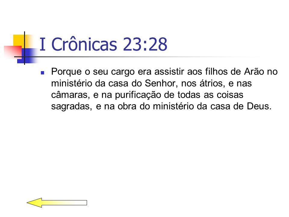 I Crônicas 23:28 Porque o seu cargo era assistir aos filhos de Arão no ministério da casa do Senhor, nos átrios, e nas câmaras, e na purificação de to