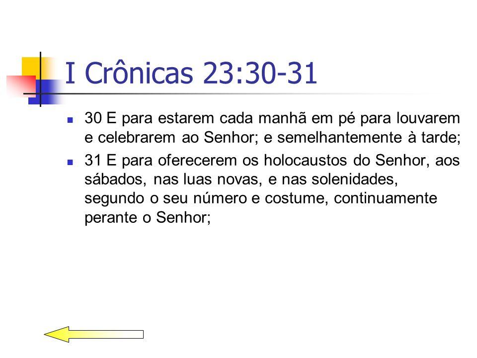 I Crônicas 23:30-31 30 E para estarem cada manhã em pé para louvarem e celebrarem ao Senhor; e semelhantemente à tarde; 31 E para oferecerem os holoca